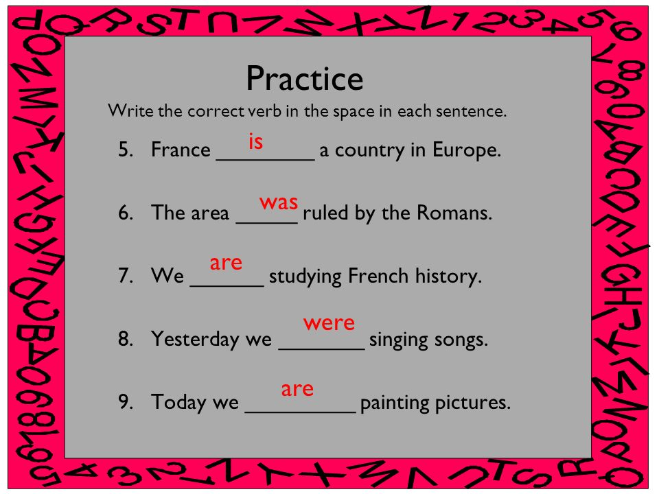 Practice Write the correct verb in the space in each sentence. 5.France ________ a country in Europe. 6.The area _____ ruled by the Romans. 7.We _____