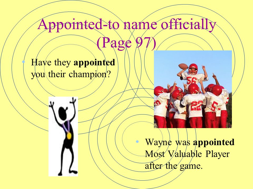 Appointed-to name officially (Page 97) Have they appointed you their champion? Wayne was appointed Most Valuable Player after the game.