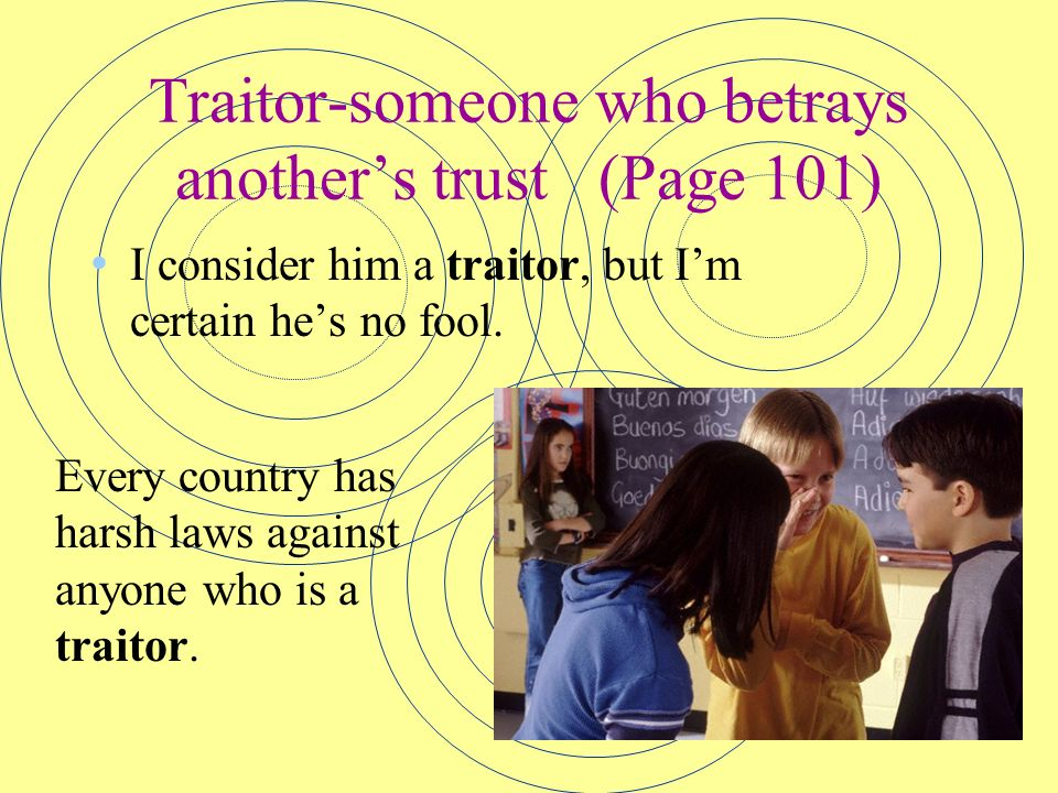 Traitor-someone who betrays anothers trust(Page 101) I consider him a traitor, but Im certain hes no fool. Every country has harsh laws against anyone