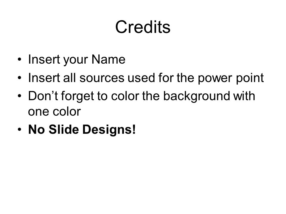 Credits Insert your Name Insert all sources used for the power point Dont forget to color the background with one color No Slide Designs!