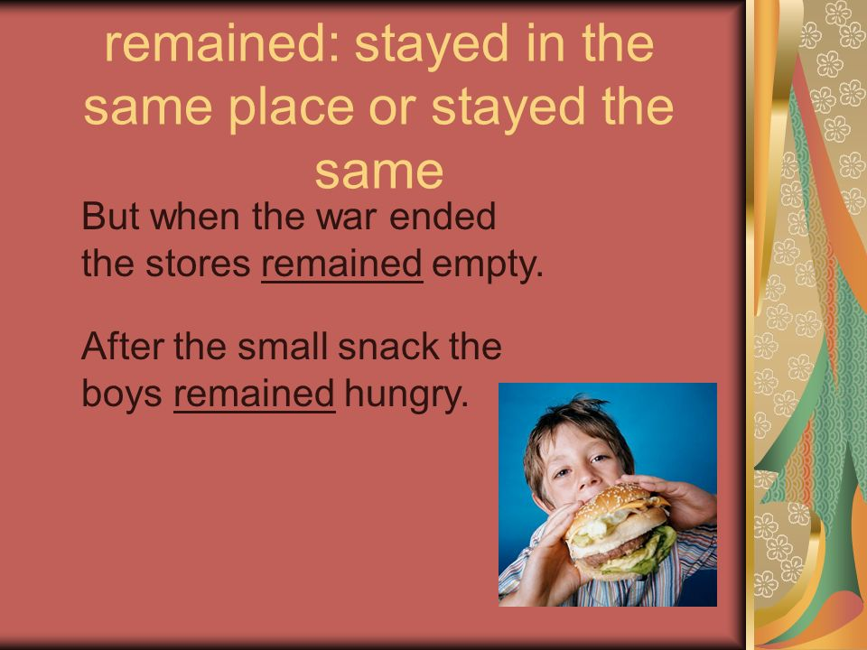 remained: stayed in the same place or stayed the same But when the war ended the stores remained empty. After the small snack the boys remained hungry