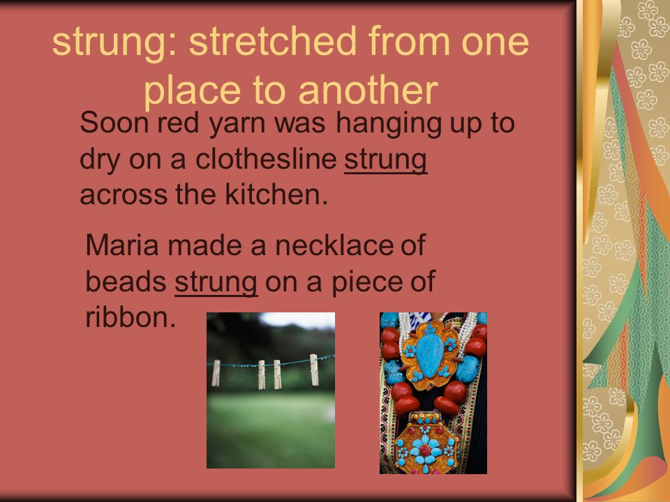 strung: stretched from one place to another Soon red yarn was hanging up to dry on a clothesline strung across the kitchen. Maria made a necklace of b