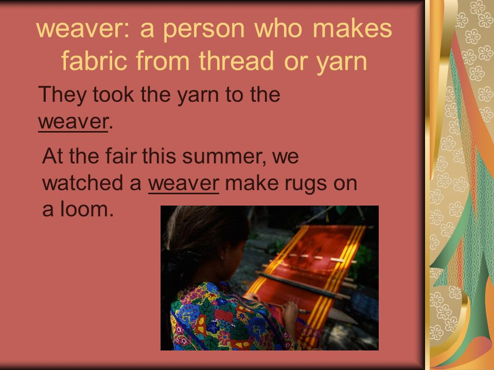 weaver: a person who makes fabric from thread or yarn They took the yarn to the weaver. At the fair this summer, we watched a weaver make rugs on a lo