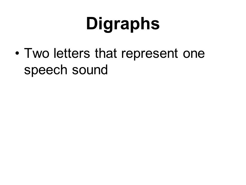 Digraphs Two letters that represent one speech sound