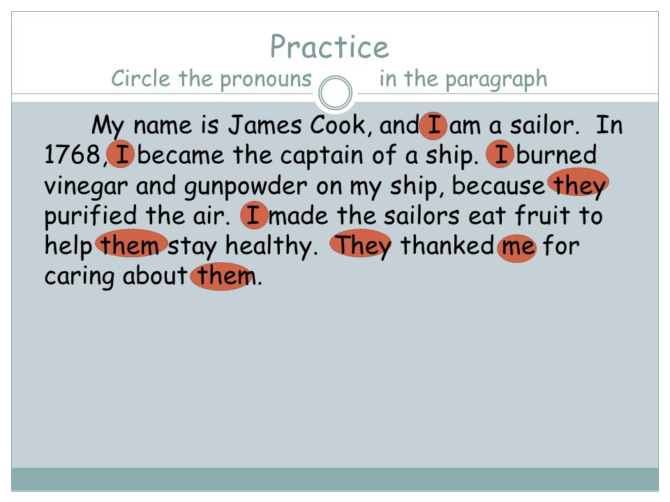 Practice Circle the pronouns in the paragraph My name is James Cook, and I am a sailor. In 1768, I became the captain of a ship. I burned vinegar and