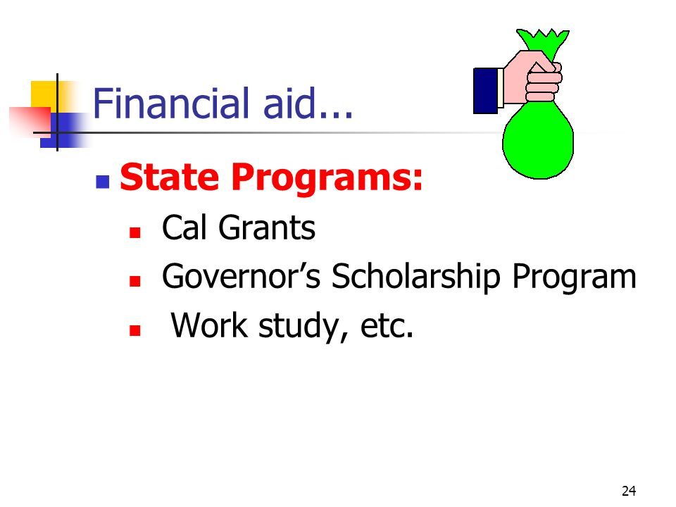 23 FINANCIAL AID S OURCE $ Public sources- government-based: Federal programs Pell Grant FSEOG Grant Stafford, Perkins, & PLUS loans Work study