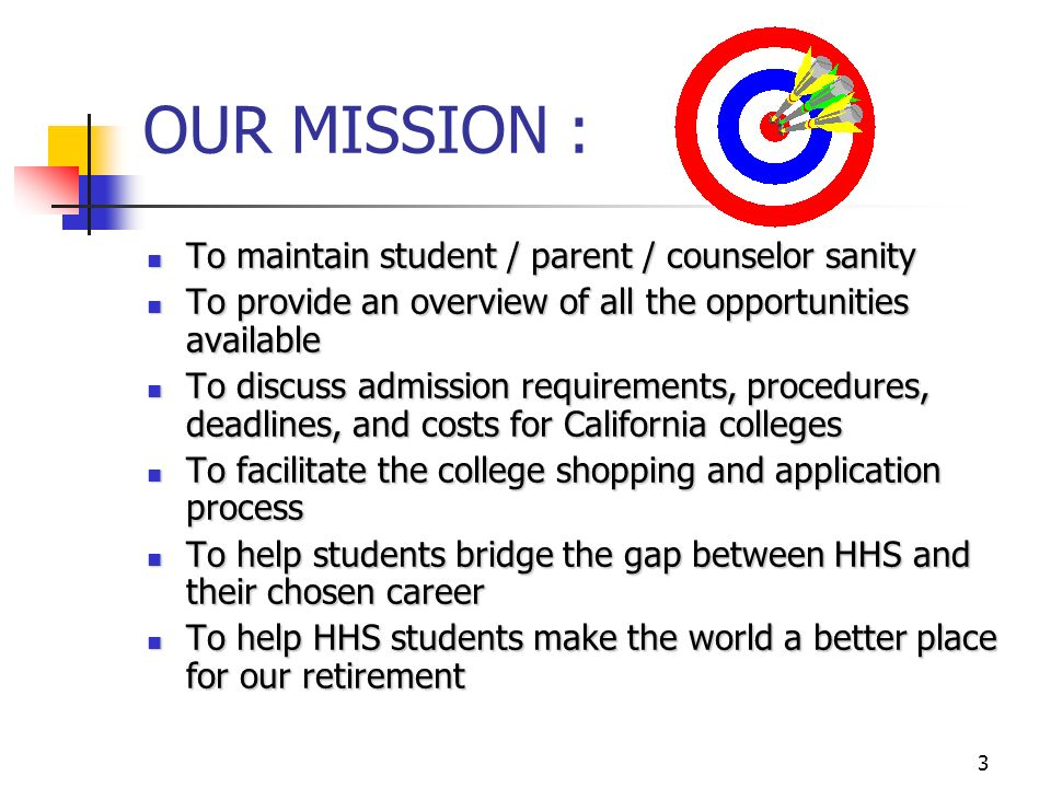3 OUR MISSION : To maintain student / parent / counselor sanity To maintain student / parent / counselor sanity To provide an overview of all the opportunities available To provide an overview of all the opportunities available To discuss admission requirements, procedures, deadlines, and costs for California colleges To discuss admission requirements, procedures, deadlines, and costs for California colleges To facilitate the college shopping and application process To facilitate the college shopping and application process To help students bridge the gap between HHS and their chosen career To help students bridge the gap between HHS and their chosen career To help HHS students make the world a better place for our retirement To help HHS students make the world a better place for our retirement