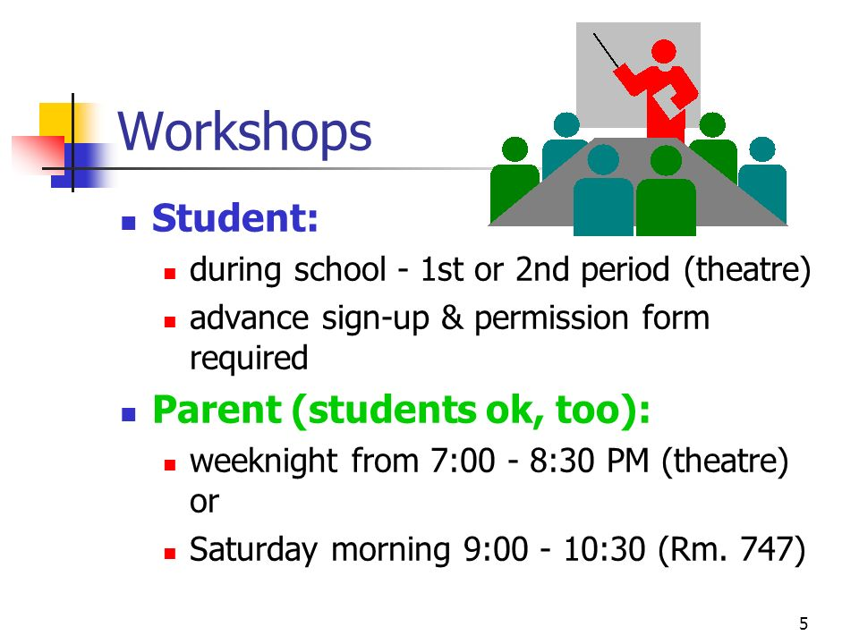 5 Workshops Student: during school - 1st or 2nd period (theatre) advance sign-up & permission form required Parent (students ok, too): weeknight from 7:00 - 8:30 PM (theatre) or Saturday morning 9:00 - 10:30 (Rm.
