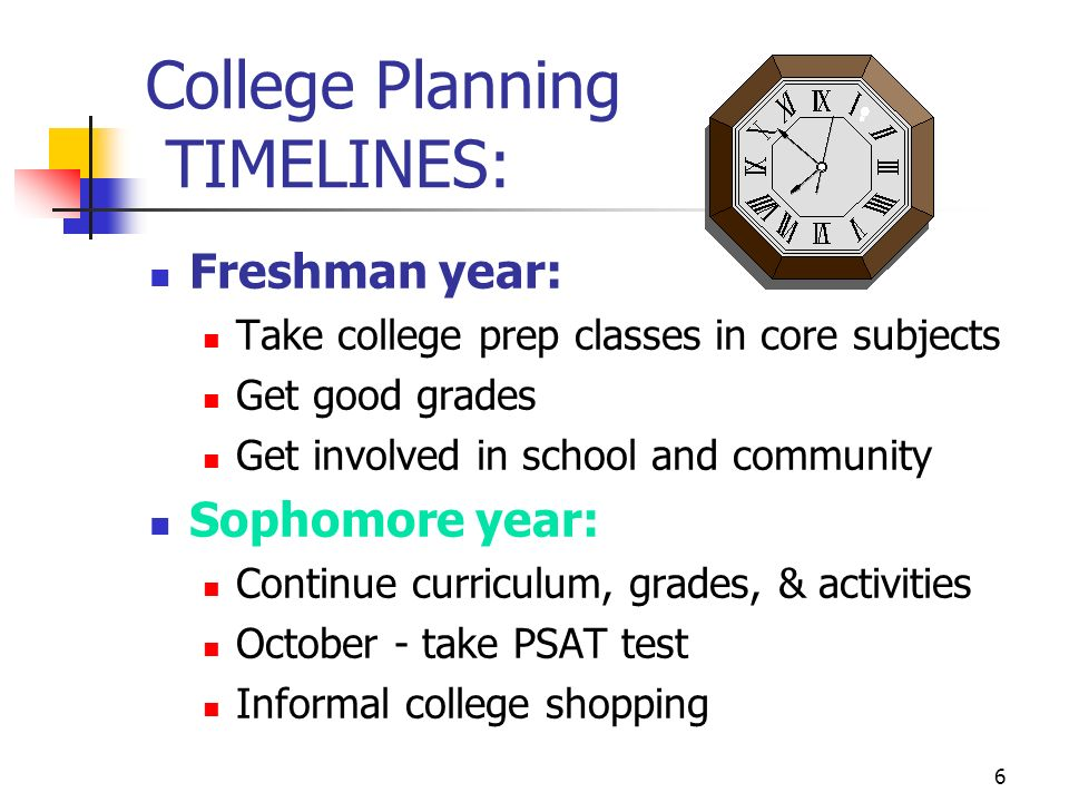 6 College Planning TIMELINES: Freshman year: Take college prep classes in core subjects Get good grades Get involved in school and community Sophomore year: Continue curriculum, grades, & activities October - take PSAT test Informal college shopping