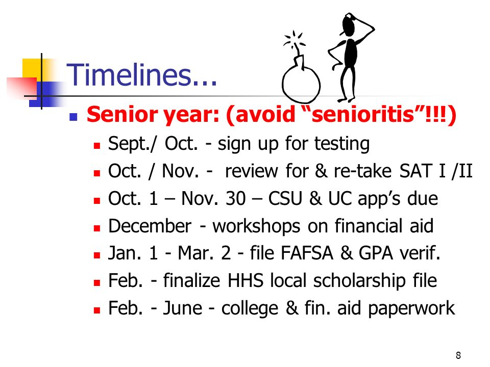 7 Timelines... Junior Year: Continue curriculum, grades, & activities Serious college shopping & campus visits October - take PSAT again April - take