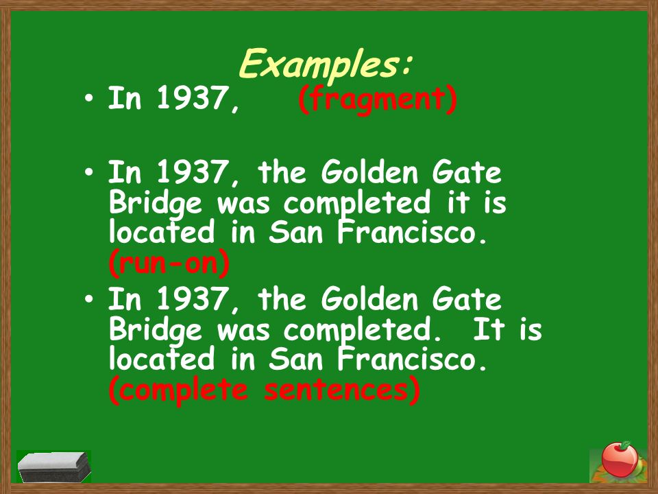 Examples: In 1937, (fragment) In 1937, the Golden Gate Bridge was completed it is located in San Francisco. (run-on) In 1937, the Golden Gate Bridge w