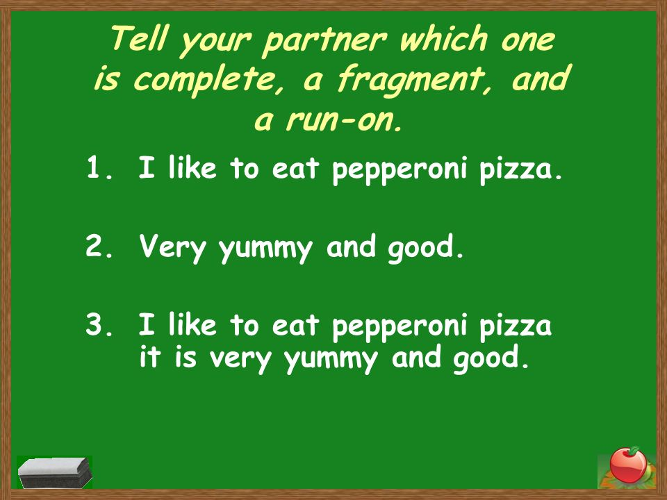 Tell your partner which one is complete, a fragment, and a run-on. 1.I like to eat pepperoni pizza. 2.Very yummy and good. 3.I like to eat pepperoni p