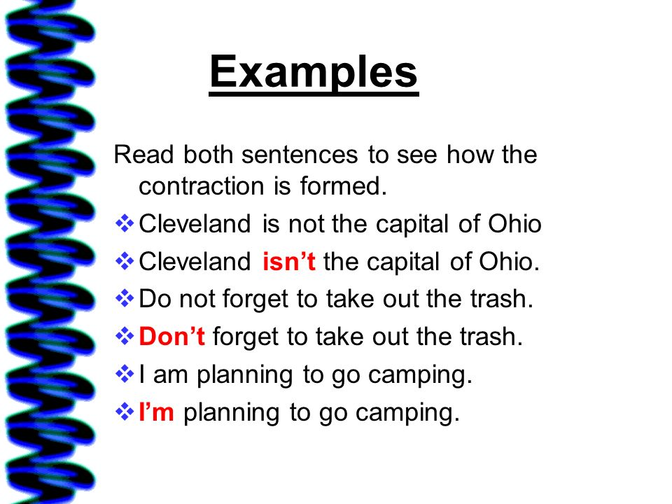 Examples Read both sentences to see how the contraction is formed. Cleveland is not the capital of Ohio Cleveland isnt the capital of Ohio. Do not for