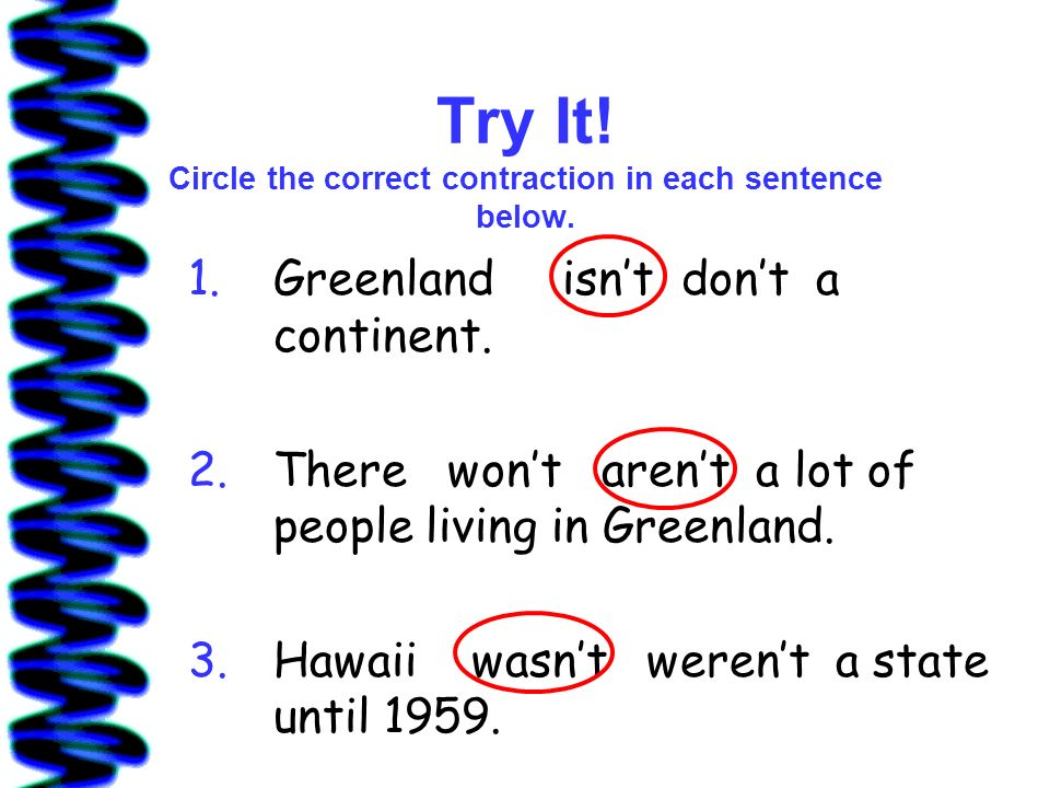 Try It! Circle the correct contraction in each sentence below. 1.Greenlandisnt dont a continent. 2.There wont arent a lot of people living in Greenlan