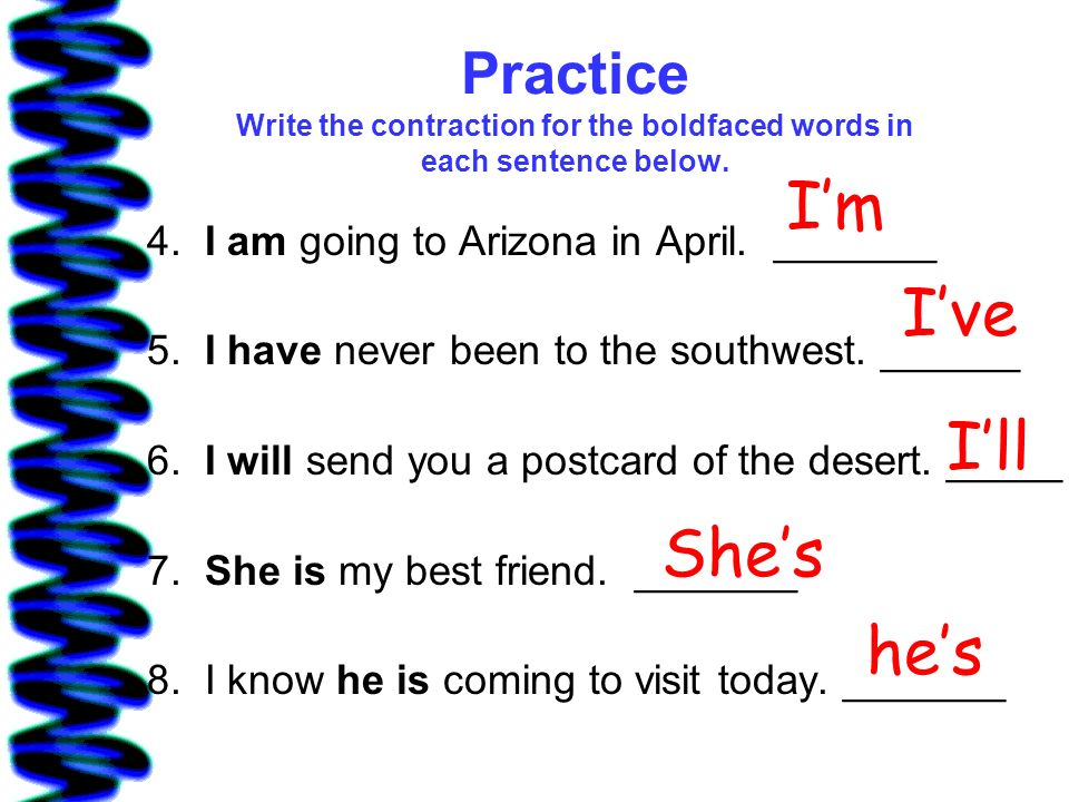 Practice Write the contraction for the boldfaced words in each sentence below. 4. I am going to Arizona in April. _______ 5. I have never been to the