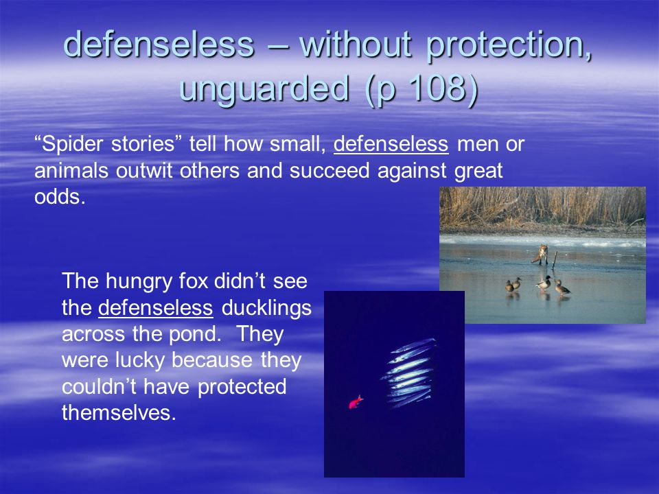 defenseless – without protection, unguarded (p 108) Spider stories tell how small, defenseless men or animals outwit others and succeed against great