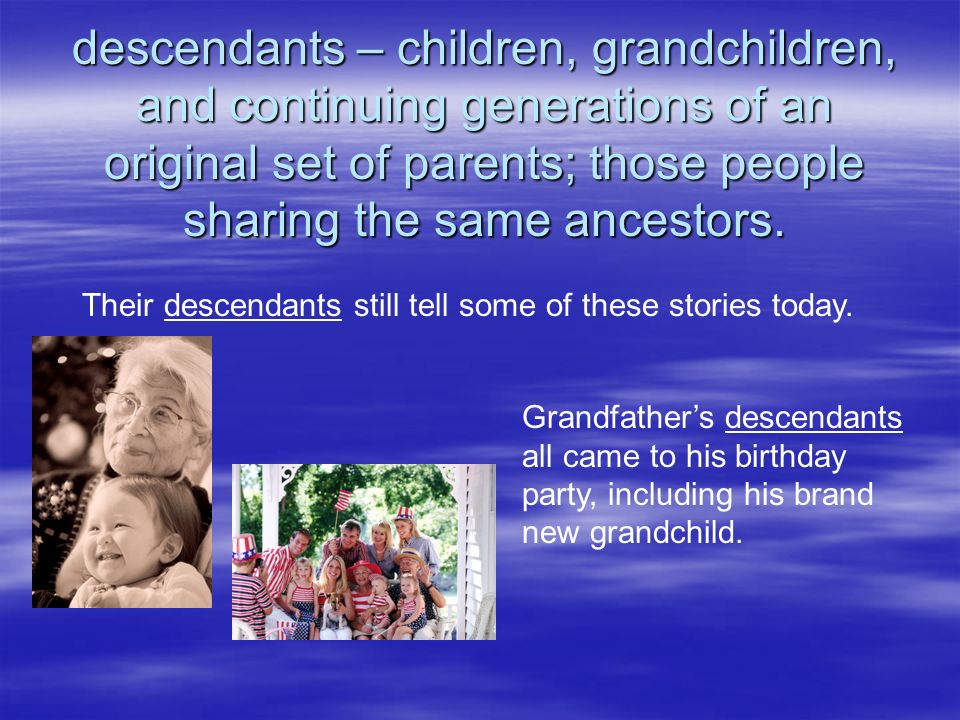 descendants – children, grandchildren, and continuing generations of an original set of parents; those people sharing the same ancestors. Their descen