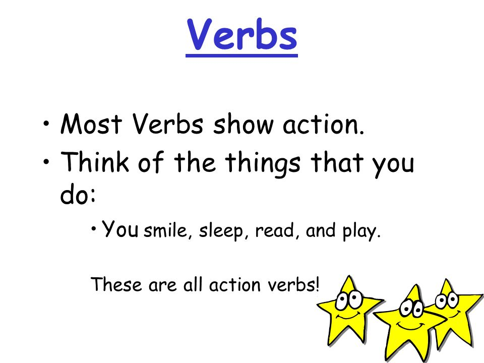 Verbs Most Verbs show action. Think of the things that you do: You smile, sleep, read, and play. These are all action verbs!