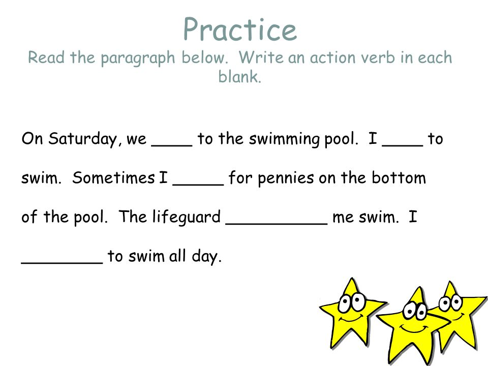 Practice Read the paragraph below. Write an action verb in each blank. On Saturday, we ____ to the swimming pool. I ____ to swim. Sometimes I _____ fo