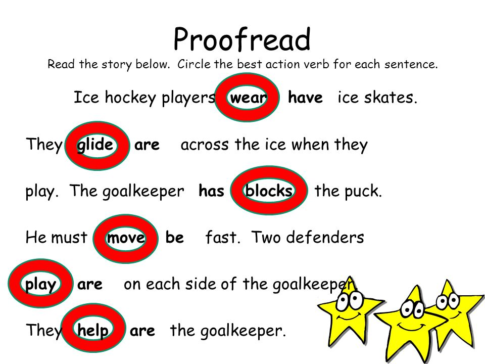 Proofread Read the story below. Circle the best action verb for each sentence. Ice hockey players wear have ice skates. They glide are across the ice