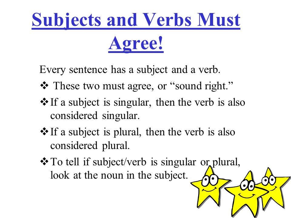 Subjects and Verbs Must Agree! Every sentence has a subject and a verb. These two must agree, or sound right. If a subject is singular, then the verb