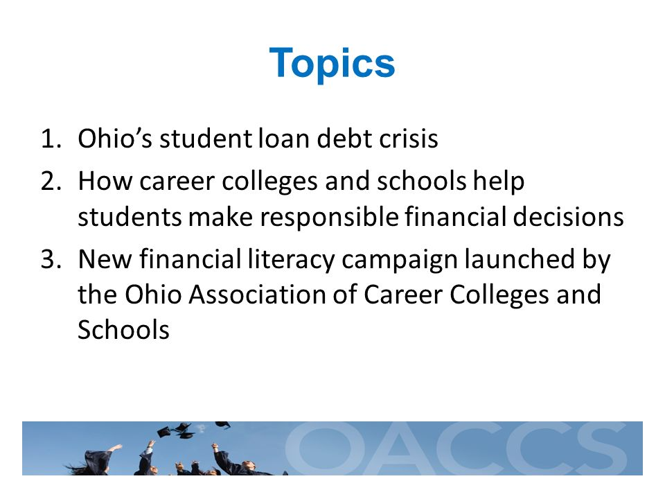 Topics 1.Ohios student loan debt crisis 2.How career colleges and schools help students make responsible financial decisions 3.New financial literacy campaign launched by the Ohio Association of Career Colleges and Schools