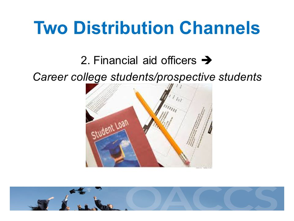 Two Distribution Channels 2. Financial aid officers Career college students/prospective students