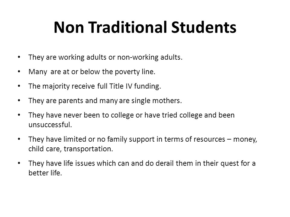 Non Traditional Students They are working adults or non-working adults.