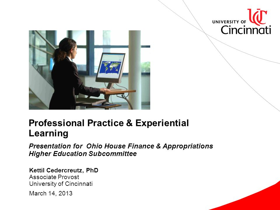 Kettil Cedercreutz, PhD Associate Provost University of Cincinnati March 14, 2013 Professional Practice & Experiential Learning Presentation for Ohio