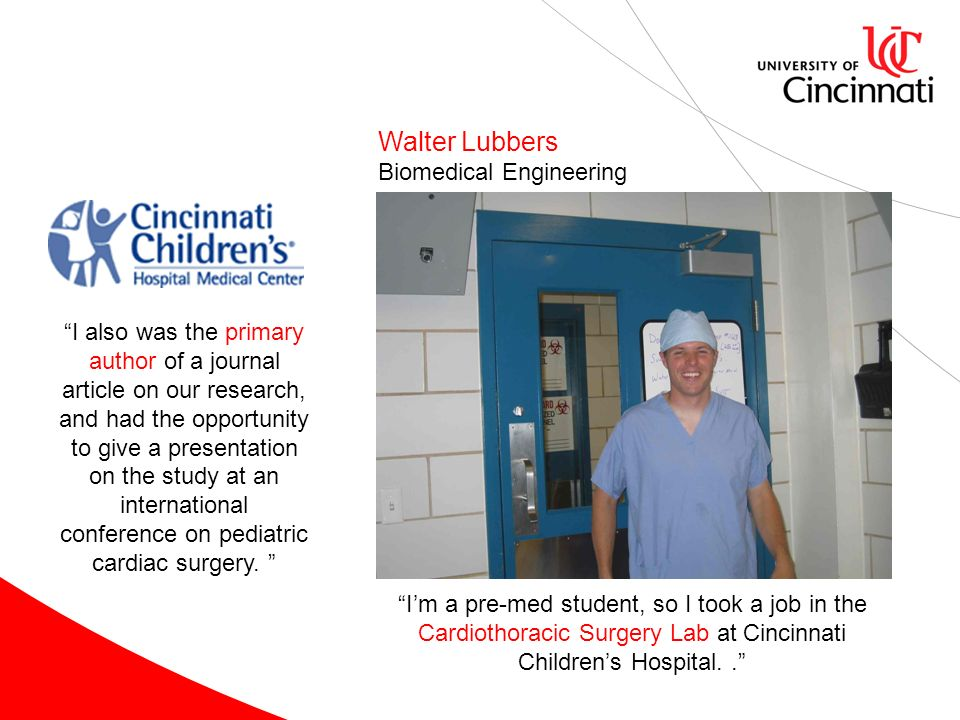 Walter Lubbers Biomedical Engineering Im a pre-med student, so I took a job in the Cardiothoracic Surgery Lab at Cincinnati Childrens Hospital.. I als