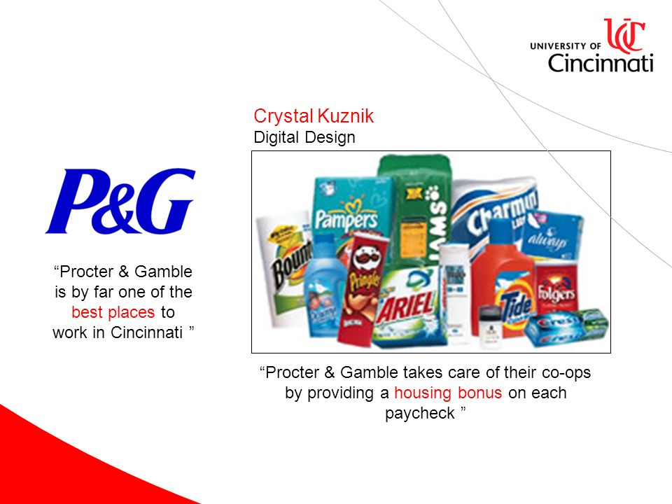 Crystal Kuznik Digital Design Procter & Gamble is by far one of the best places to work in Cincinnati Procter & Gamble takes care of their co-ops by providing a housing bonus on each paycheck