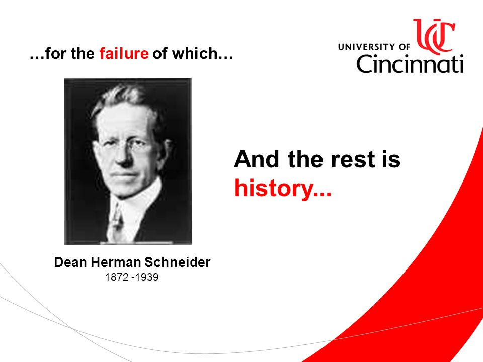 …for the failure of which… Dean Herman Schneider 1872 -1939 And the rest is history...