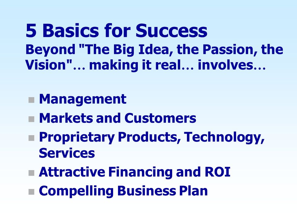 5 Basics for Success Beyond The Big Idea, the Passion, the Vision … making it real … involves … n Management n Markets and Customers n Proprietary Products, Technology, Services n Attractive Financing and ROI n Compelling Business Plan