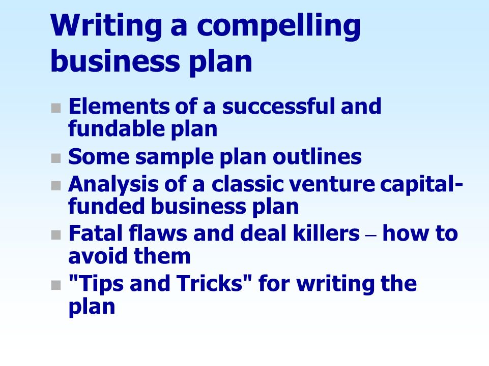 Writing a compelling business plan n Elements of a successful and fundable plan n Some sample plan outlines n Analysis of a classic venture capital- f