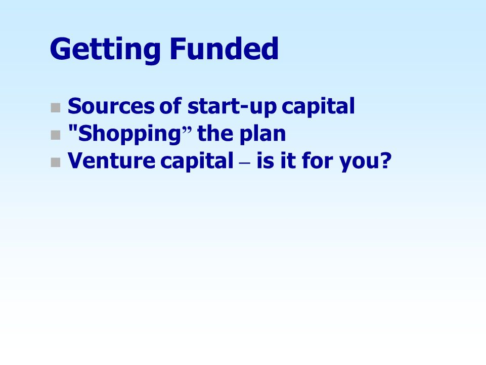 Getting Funded n Sources of start-up capital n Shopping the plan n Venture capital – is it for you?