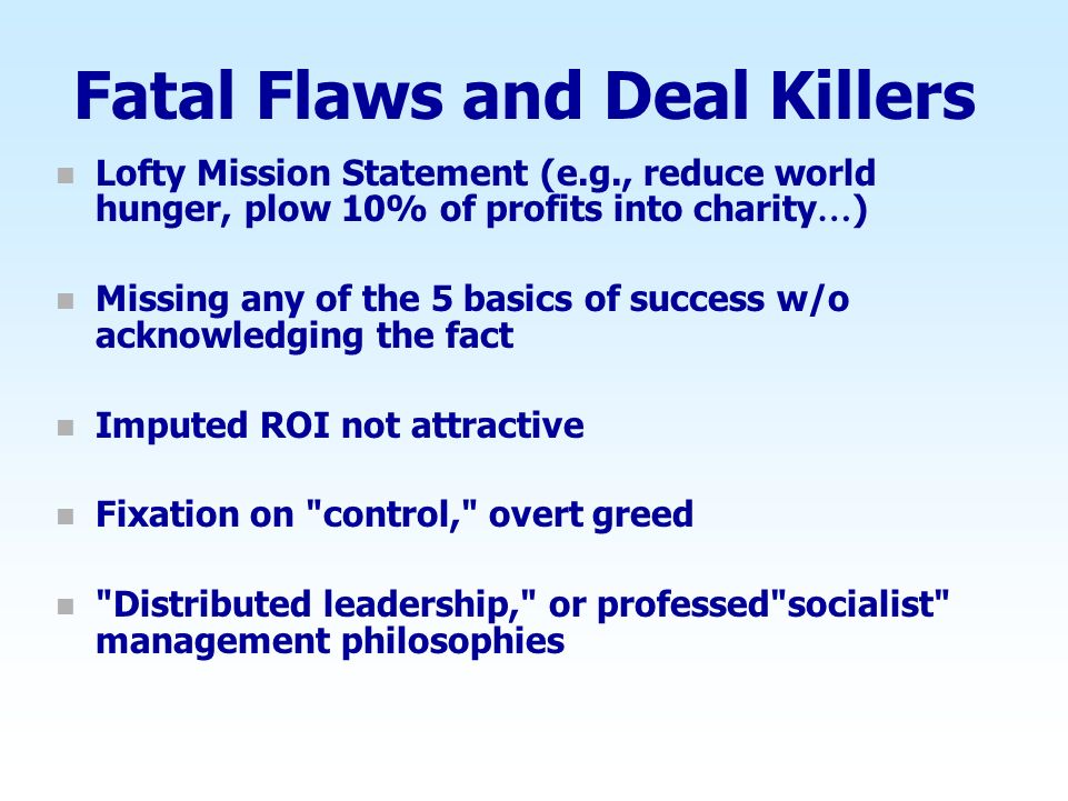 Fatal Flaws and Deal Killers n Lofty Mission Statement (e.g., reduce world hunger, plow 10% of profits into charity … ) n Missing any of the 5 basics of success w/o acknowledging the fact n Imputed ROI not attractive n Fixation on control, overt greed n Distributed leadership, or professed socialist management philosophies