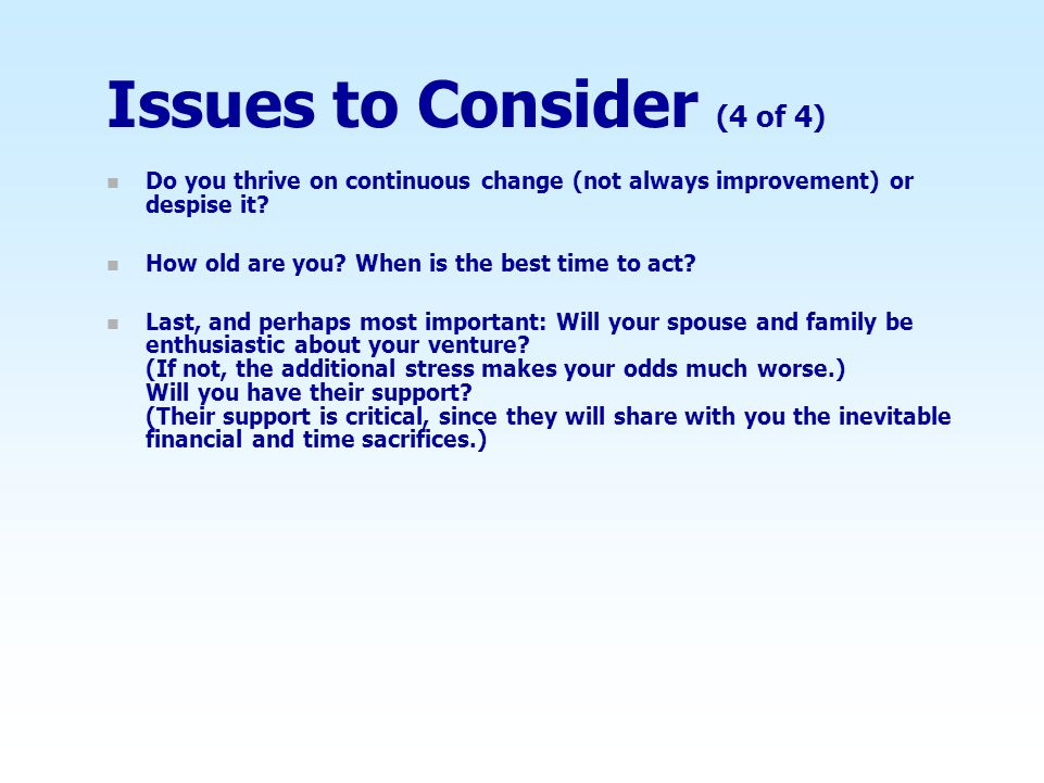 Issues to Consider (4 of 4) n Do you thrive on continuous change (not always improvement) or despise it.