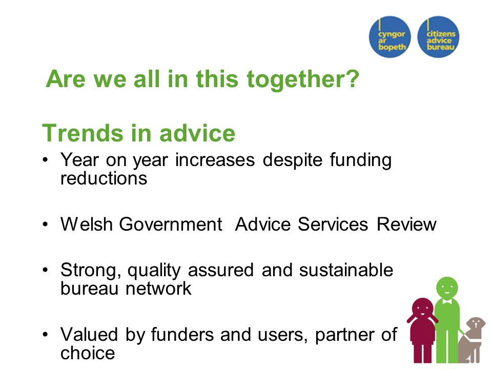 Trends in advice Year on year increases despite funding reductions Welsh Government Advice Services Review Strong, quality assured and sustainable bureau network Valued by funders and users, partner of choice Are we all in this together