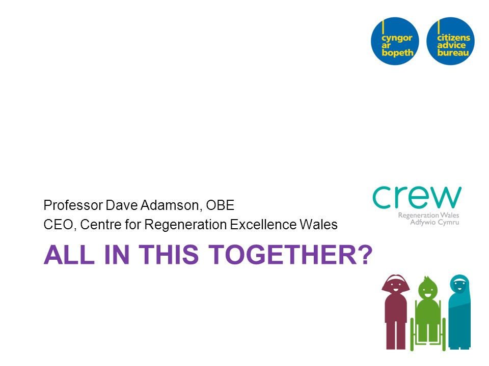 ALL IN THIS TOGETHER? Professor Dave Adamson, OBE CEO, Centre for Regeneration Excellence Wales