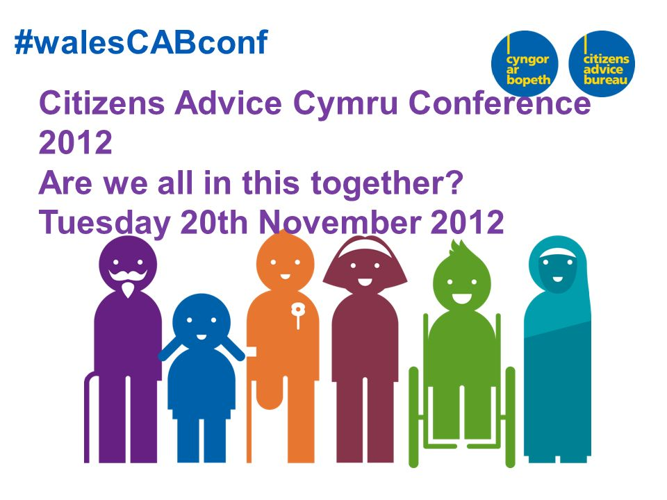Citizens Advice Cymru Conference 2012 Are we all in this together.