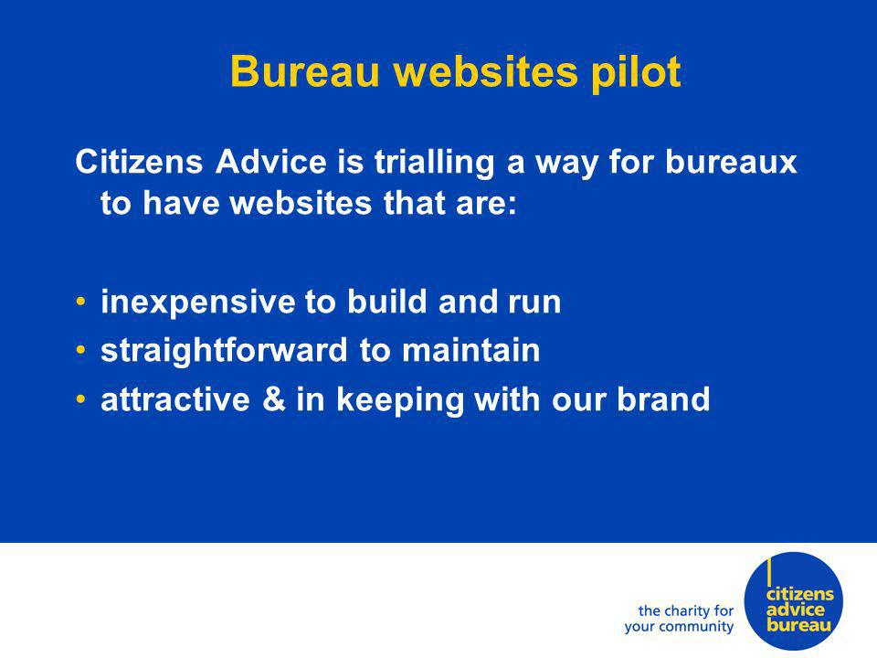 Citizens Advice is trialling a way for bureaux to have websites that are: inexpensive to build and run straightforward to maintain attractive & in keeping with our brand
