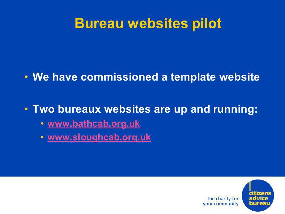 Bureau websites pilot We have commissioned a template website Two bureaux websites are up and running: www.bathcab.org.uk www.sloughcab.org.uk