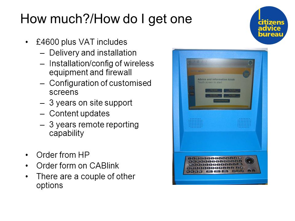 How much /How do I get one £4600 plus VAT includes –Delivery and installation –Installation/config of wireless equipment and firewall –Configuration of customised screens –3 years on site support –Content updates –3 years remote reporting capability Order from HP Order form on CABlink There are a couple of other options