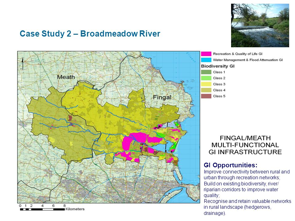 Case Study 2 – Broadmeadow River GI Opportunities: Improve connectivity between rural and urban through recreation networks; Build on existing biodiversity, river/ riparian corridors to improve water quality; Recognise and retain valuable networks in rural landscape (hedgerows, drainage).