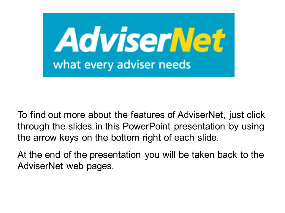 To find out more about the features of AdviserNet, just click through the slides in this PowerPoint presentation by using the arrow keys on the bottom