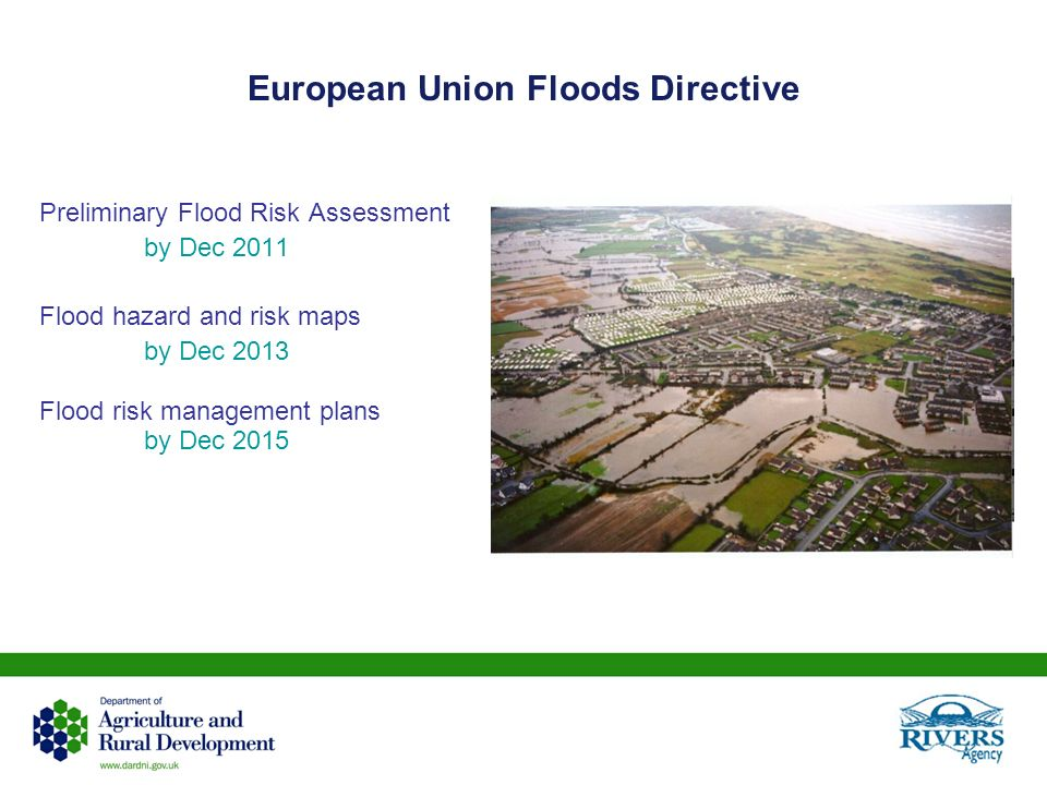 European Union Floods Directive Preliminary Flood Risk Assessment by Dec 2011 Flood hazard and risk maps by Dec 2013 Flood risk management plans by De