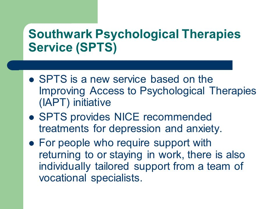 Southwark Psychological Therapies Service (SPTS) SPTS is a new service based on the Improving Access to Psychological Therapies (IAPT) initiative SPTS provides NICE recommended treatments for depression and anxiety.