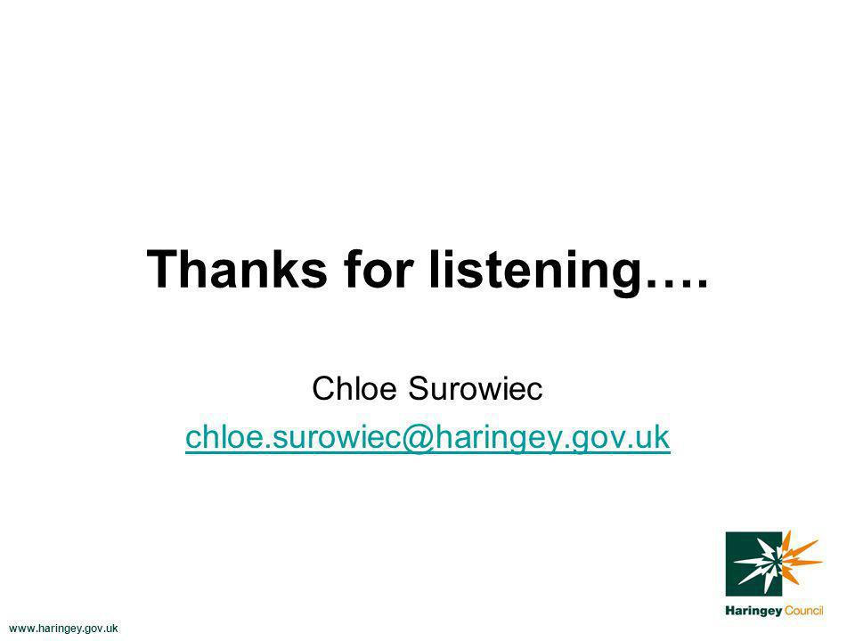 www.haringey.gov.uk Thanks for listening…. Chloe Surowiec chloe.surowiec@haringey.gov.uk