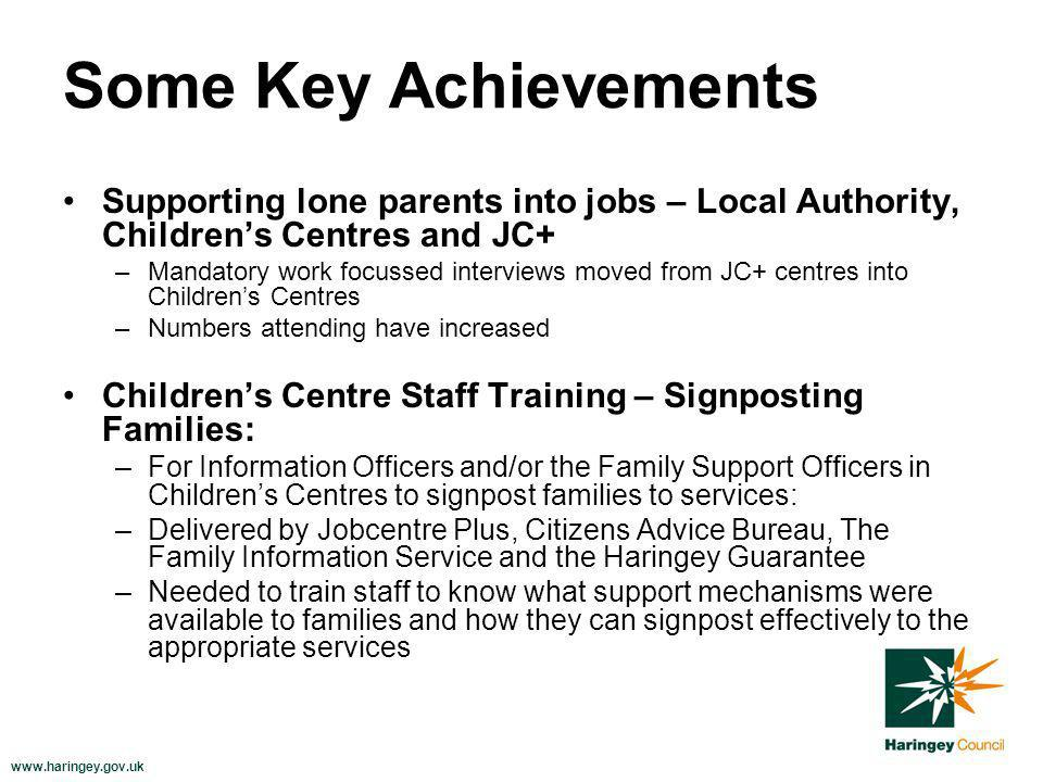 www.haringey.gov.uk Some Key Achievements Supporting lone parents into jobs – Local Authority, Childrens Centres and JC+ –Mandatory work focussed interviews moved from JC+ centres into Childrens Centres –Numbers attending have increased Childrens Centre Staff Training – Signposting Families: –For Information Officers and/or the Family Support Officers in Childrens Centres to signpost families to services: –Delivered by Jobcentre Plus, Citizens Advice Bureau, The Family Information Service and the Haringey Guarantee –Needed to train staff to know what support mechanisms were available to families and how they can signpost effectively to the appropriate services