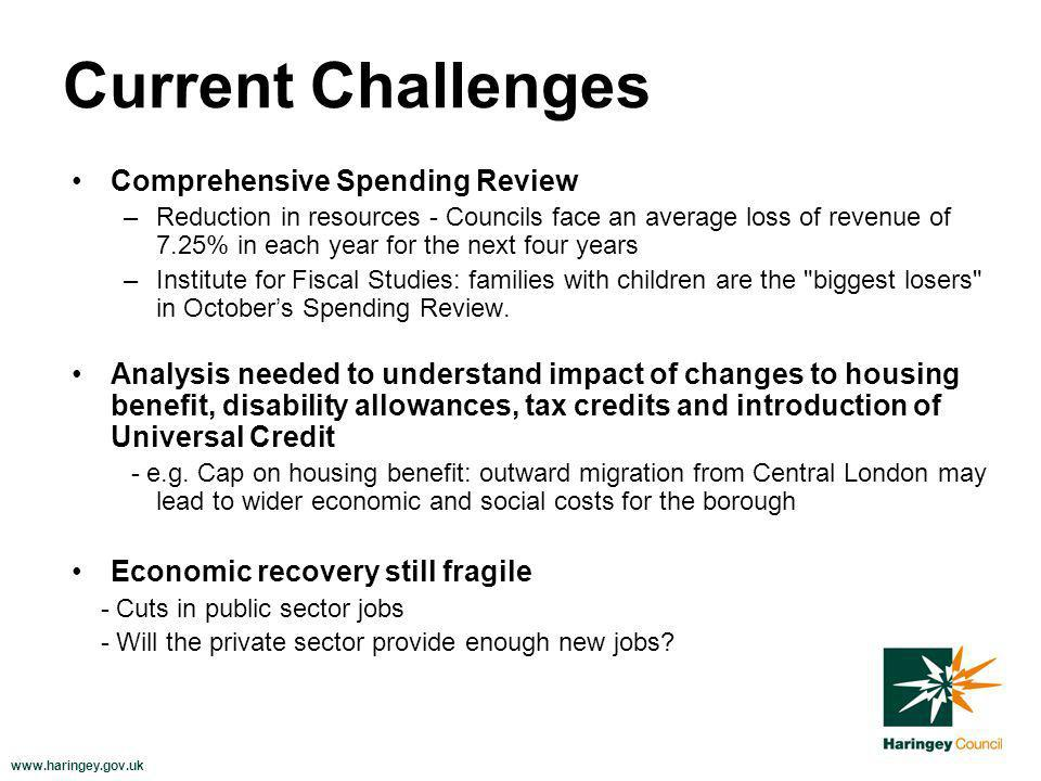 www.haringey.gov.uk Current Challenges Comprehensive Spending Review –Reduction in resources - Councils face an average loss of revenue of 7.25% in each year for the next four years –Institute for Fiscal Studies: families with children are the biggest losers in Octobers Spending Review.